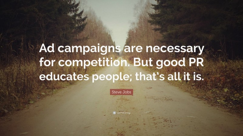 """Steve Jobs Quote: """"Ad campaigns are necessary for competition. But good PR educates people; that's all it is."""""""
