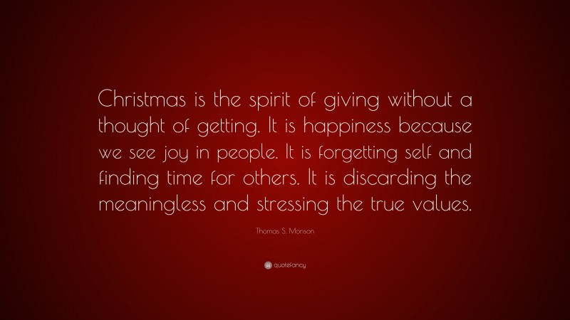"""Thomas S. Monson Quote: """"Christmas is the spirit of giving without a thought of getting. It is happiness because we see joy in people. It is forgetting self and finding time for others. It is discarding the meaningless and stressing the true values."""""""