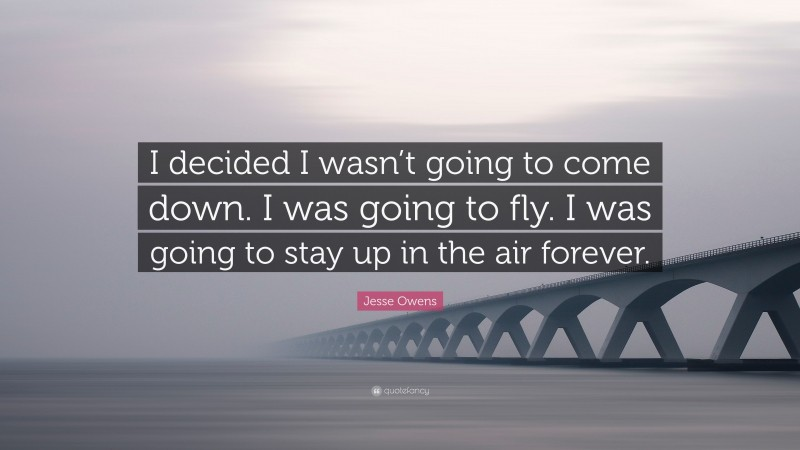 """Jesse Owens Quote: """"I decided I wasn't going to come down. I was going to fly. I was going to stay up in the air forever."""""""