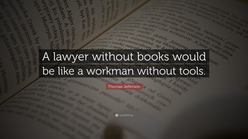 """Thomas Jefferson Quote: """"A lawyer without books would be like a workman without tools."""""""