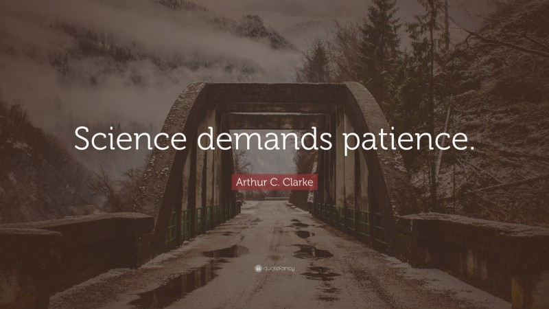 "Arthur C. Clarke Quote: ""Science demands patience."""
