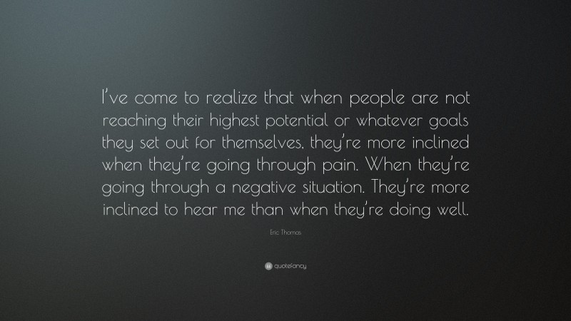 """Eric Thomas Quote: """"I've come to realize that when people are not reaching their highest potential or whatever goals they set out for themselves, they're more inclined when they're going through pain. When they're going through a negative situation. They're more inclined to hear me than when they're doing well."""""""