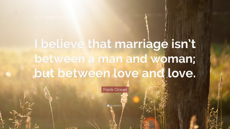 """Frank Ocean Quote: """"I believe that marriage isn't between a man and woman; but between love and love."""""""