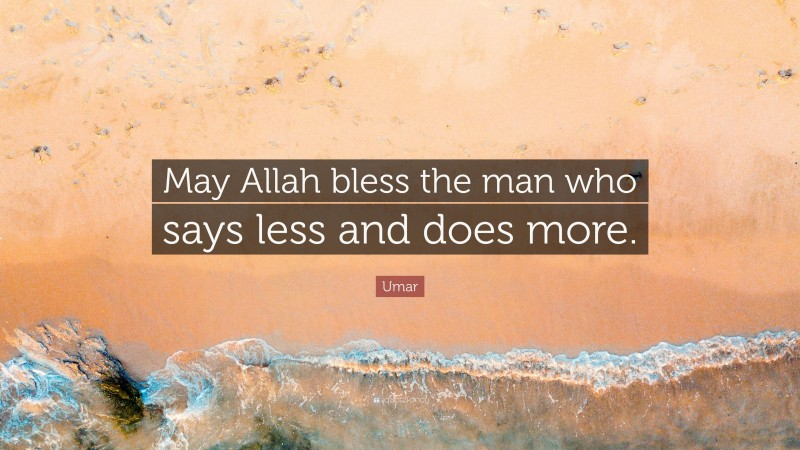 """Umar Quote: """"May Allah bless the man who says less and does more."""""""