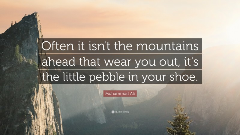 """Muhammad Ali Quote: """"Often it isn't the mountains ahead that wear you out, it's the little pebble in your shoe."""""""