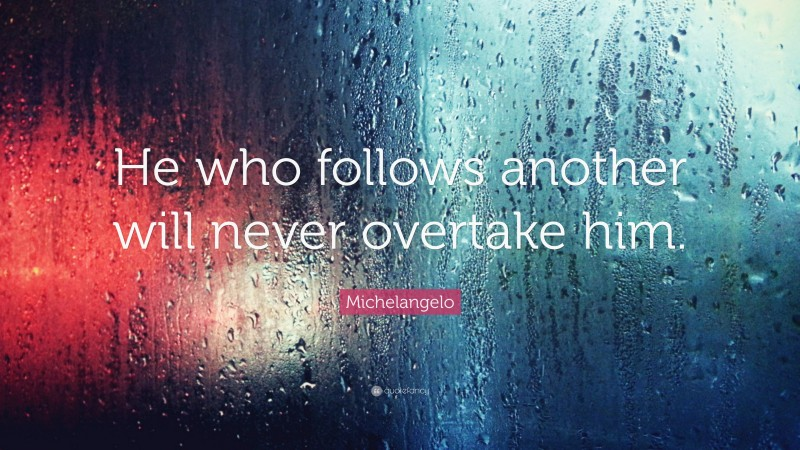 "Michelangelo Quote: ""He who follows another will never overtake him."""