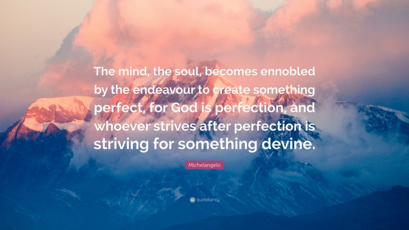 """Michelangelo Quote: """"The mind, the soul, becomes ennobled by the endeavour to create something perfect, for God is perfection, and whoever strives after perfection is striving for something devine."""""""
