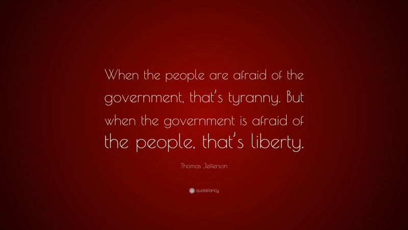 "Quotes About Liberty: ""When the people are afraid of the government, that's tyranny. But when the government is afraid of the people, that's liberty."" — Thomas Jefferson"