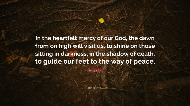 """Anonymous Quote: """"In the heartfelt mercy of our God, the dawn from on high will visit us, to shine on those sitting in darkness, in the shadow of death, to guide our feet to the way of peace."""""""