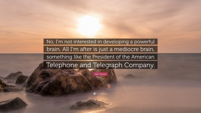 """Alan Turing Quote: """"No, I'm not interested in developing a powerful brain. All I'm after is just a mediocre brain, something like the President of the American Telephone and Telegraph Company."""""""