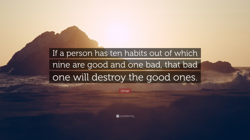 """Umar Quote: """"If a person has ten habits out of which nine are good and one bad, that bad one will destroy the good ones."""""""