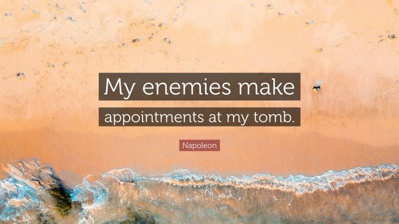 """Napoleon Quote: """"My enemies make appointments at my tomb."""""""