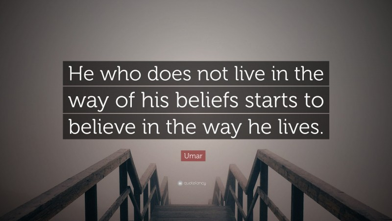 """Umar Quote: """"He who does not live in the way of his beliefs starts to believe in the way he lives."""""""
