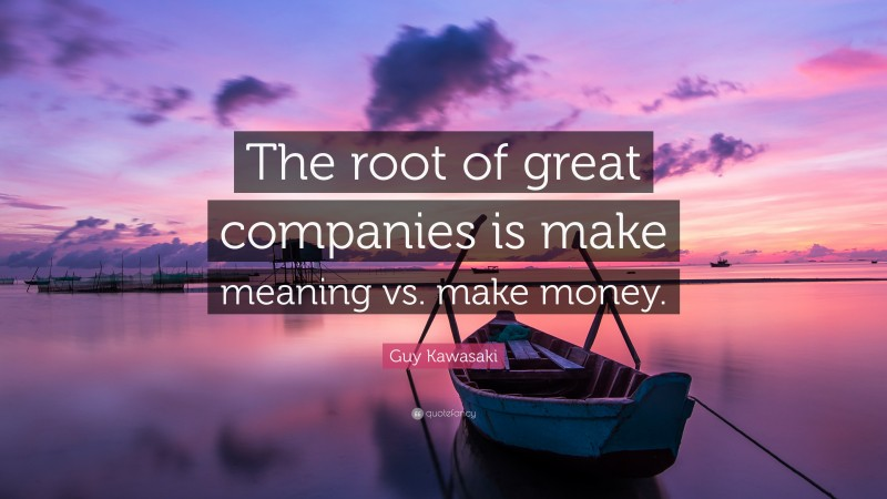 """Guy Kawasaki Quote: """"The root of great companies is make meaning vs. make money."""""""