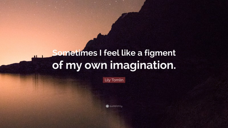 """Lily Tomlin Quote: """"Sometimes I feel like a figment of my own imagination."""""""