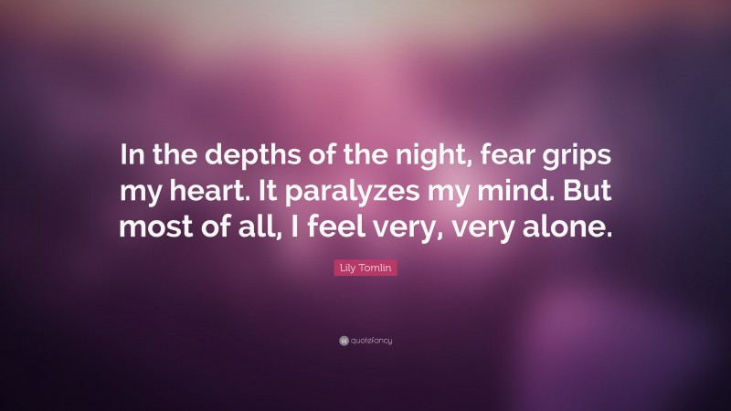 """Lily Tomlin Quote: """"In the depths of the night, fear grips my heart. It paralyzes my mind. But most of all, I feel very, very alone."""""""