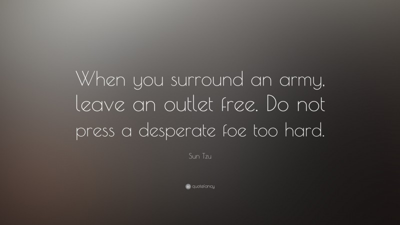 """Sun Tzu Quote: """"When you surround an army, leave an outlet free. Do not press a desperate foe too hard."""""""