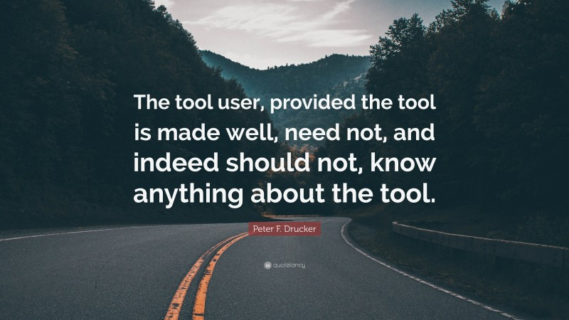 """Peter F. Drucker Quote: """"The tool user, provided the tool is made well, need not, and indeed should not, know anything about the tool."""""""