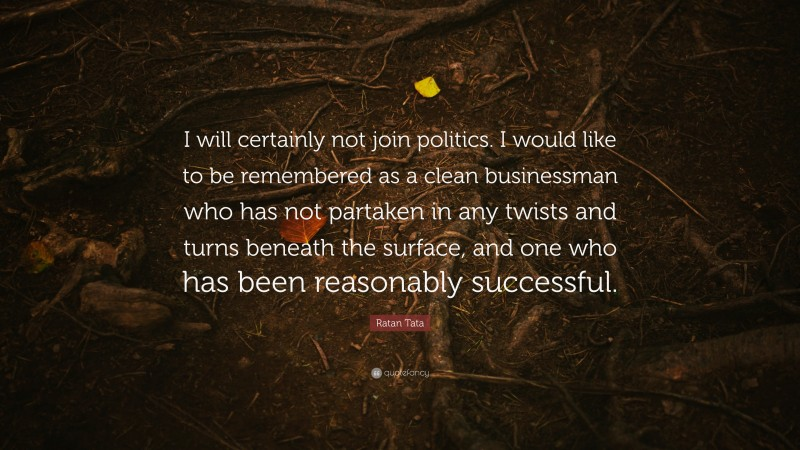 """Ratan Tata Quote: """"I will certainly not join politics. I would like to be remembered as a clean businessman who has not partaken in any twists and turns beneath the surface, and one who has been reasonably successful."""""""
