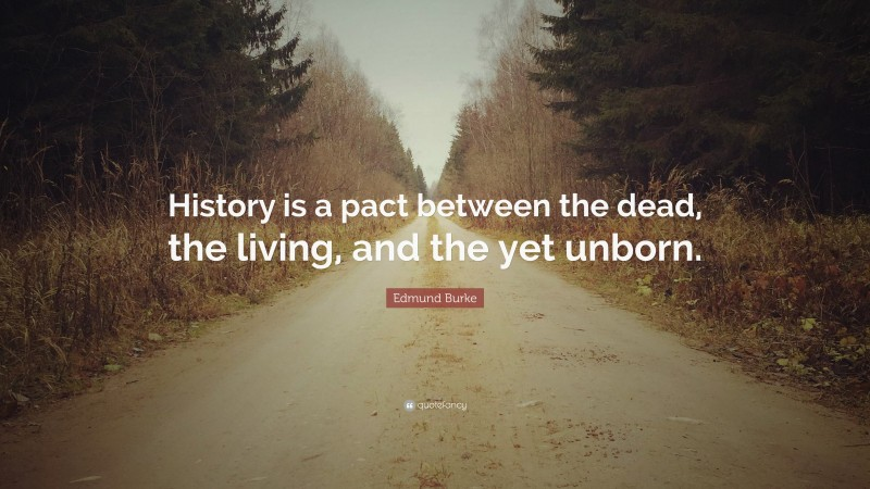"""Edmund Burke Quote: """"History is a pact between the dead, the living, and the yet unborn."""""""