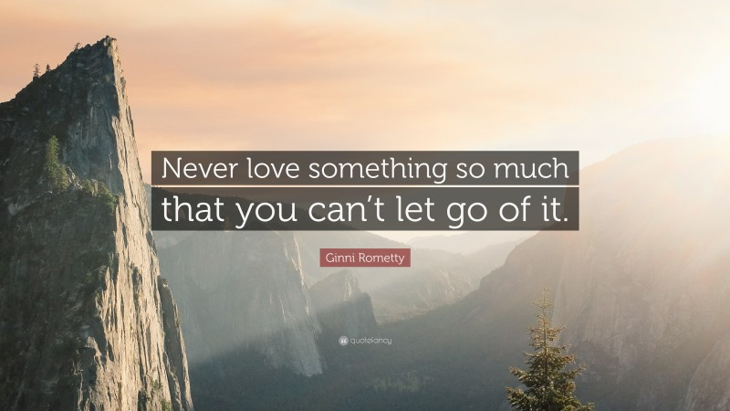 """Ginni Rometty Quote: """"Never love something so much that you can't let go of it."""""""
