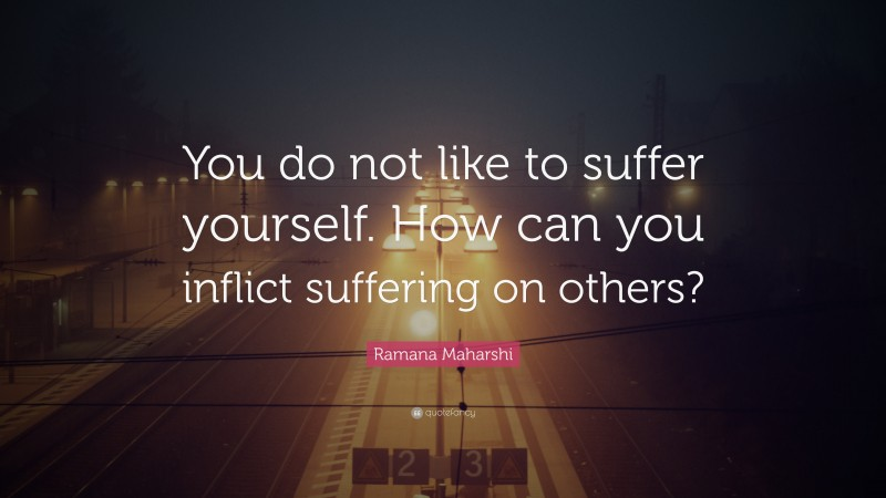 """Ramana Maharshi Quote: """"You do not like to suffer yourself. How can you inflict suffering on others?"""""""