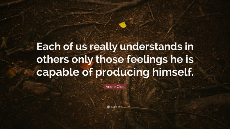 """André Gide Quote: """"Each of us really understands in others only those feelings he is capable of producing himself."""""""