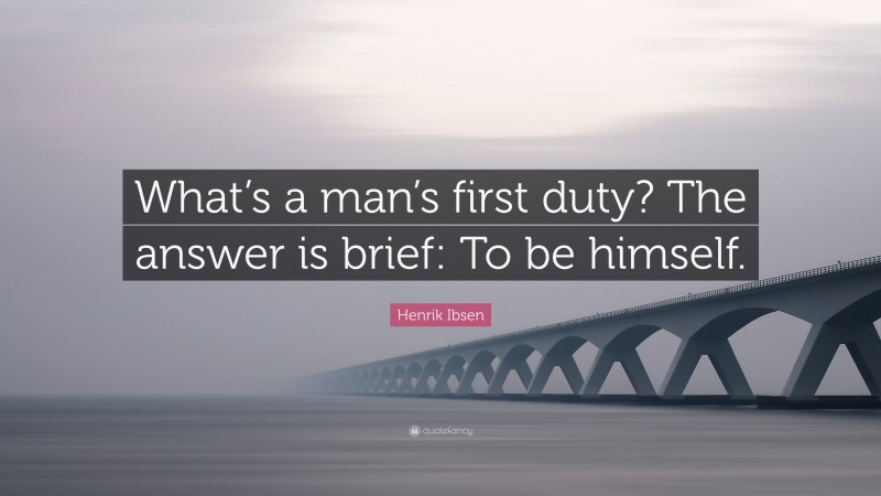 """Henrik Ibsen Quote: """"What's a man's first duty? The answer is brief: To be himself."""""""