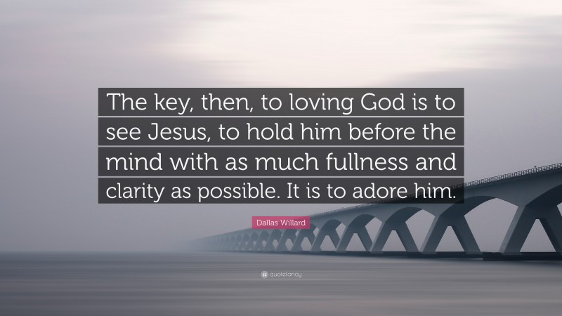 """Dallas Willard Quote: """"The key, then, to loving God is to see Jesus, to hold him before the mind with as much fullness and clarity as possible. It is to adore him."""""""