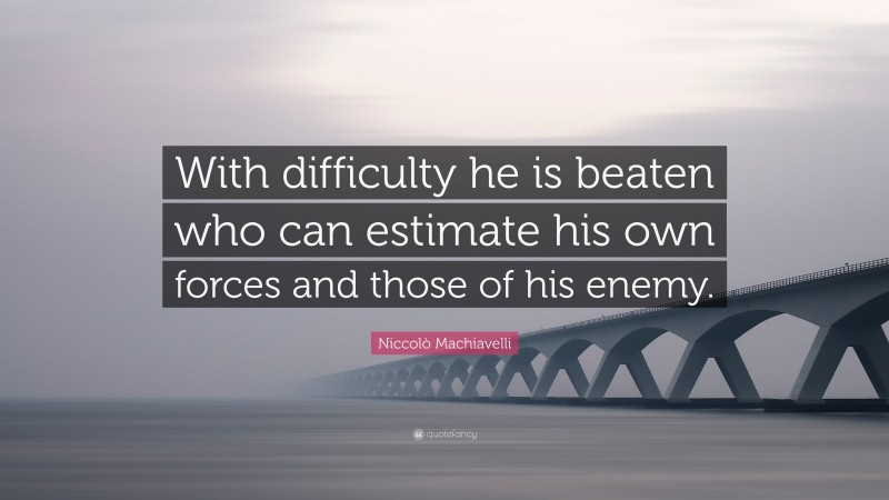 """Niccolò Machiavelli Quote: """"With difficulty he is beaten who can estimate his own forces and those of his enemy."""""""