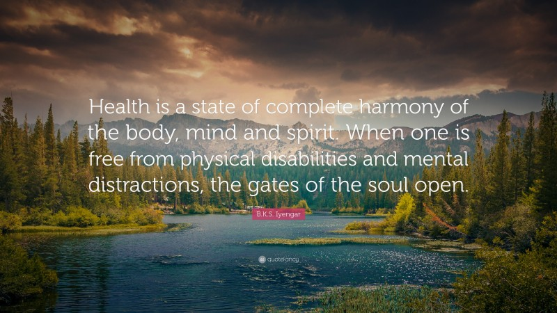 """B.K.S. Iyengar Quote: """"Health is a state of complete harmony of the body, mind and spirit. When one is free from physical disabilities and mental distractions, the gates of the soul open."""""""
