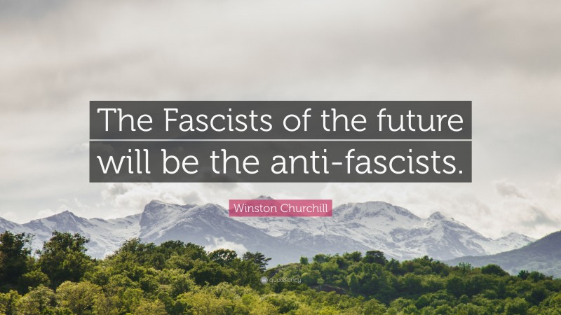 """Winston Churchill Quote: """"The Fascists of the future will be the anti-fascists."""""""