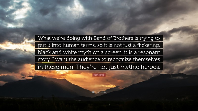 """Tom Hanks Quote: """"What we're doing with Band of Brothers is trying to put it into human terms, so it is not just a flickering, black and white myth on a screen, it is a resonant story. I want the audience to recognize themselves in these men. They're not just mythic heroes."""""""