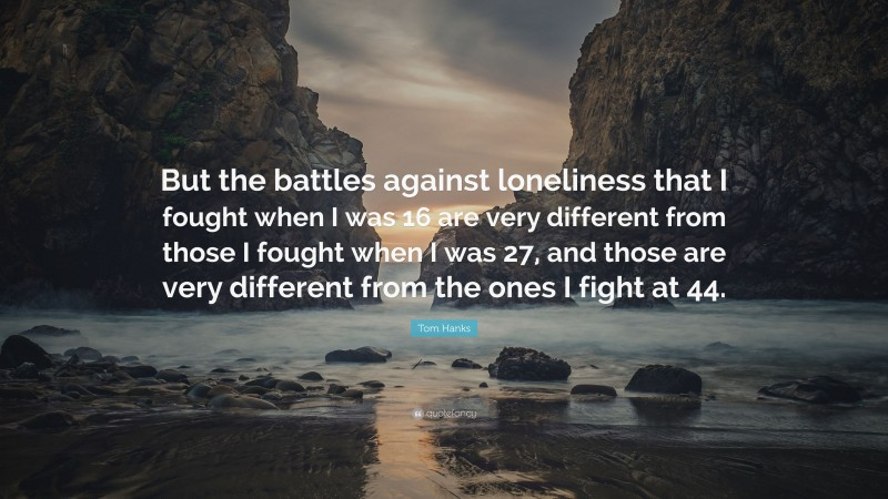 """Tom Hanks Quote: """"But the battles against loneliness that I fought when I was 16 are very different from those I fought when I was 27, and those are very different from the ones I fight at 44."""""""