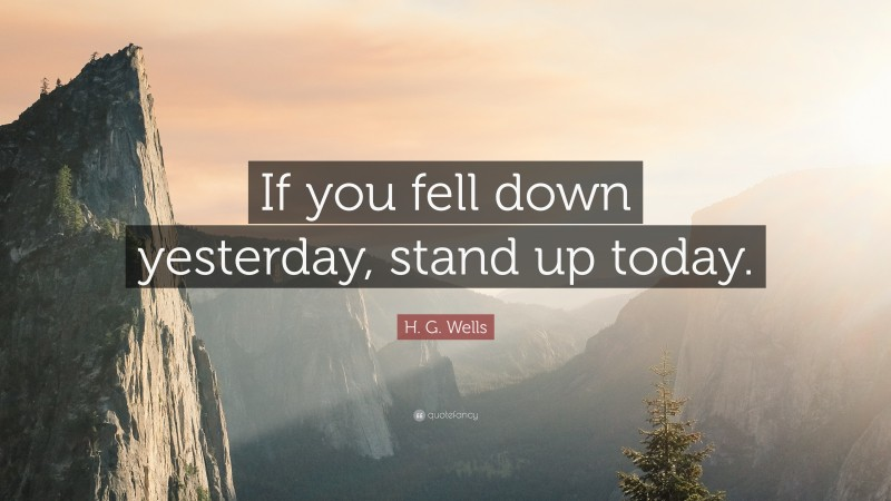 """H. G. Wells Quote: """"If you fell down yesterday, stand up today."""""""