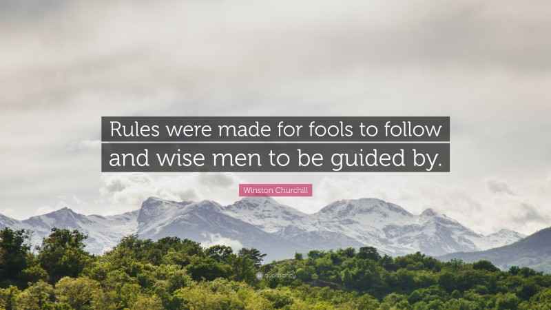 """Winston Churchill Quote: """"Rules were made for fools to follow and wise men to be guided by."""""""