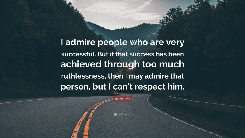 """Ratan Tata Quote: """"I admire people who are very successful. But if that success has been achieved through too much ruthlessness, then I may admire that person, but I can't respect him."""""""