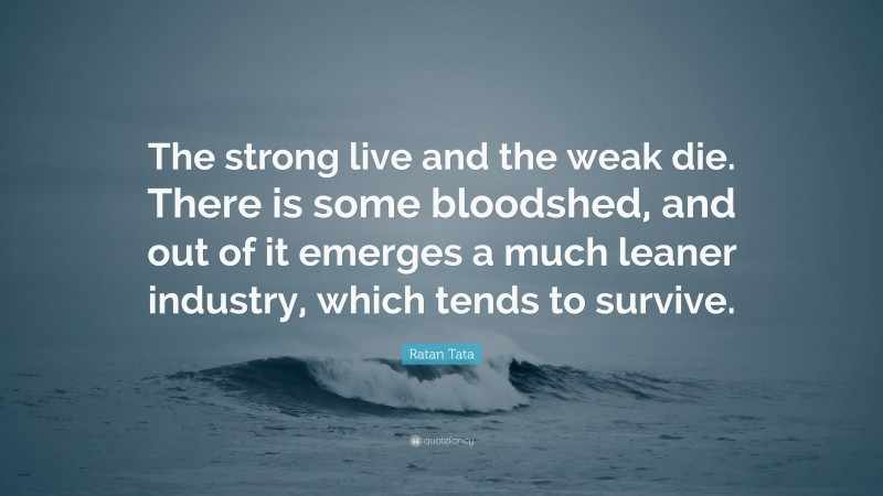"""Ratan Tata Quote: """"The strong live and the weak die. There is some bloodshed, and out of it emerges a much leaner industry, which tends to survive."""""""