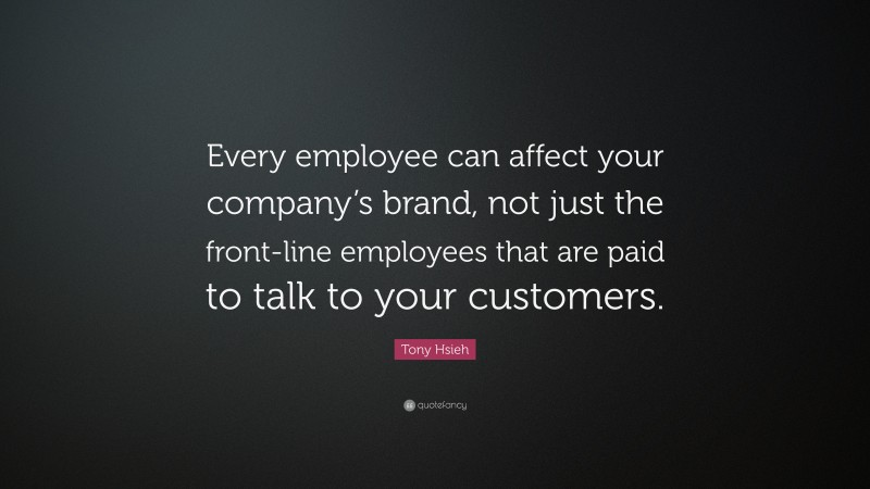 """Tony Hsieh Quote: """"Every employee can affect your company's brand, not just the front-line employees that are paid to talk to your customers."""""""