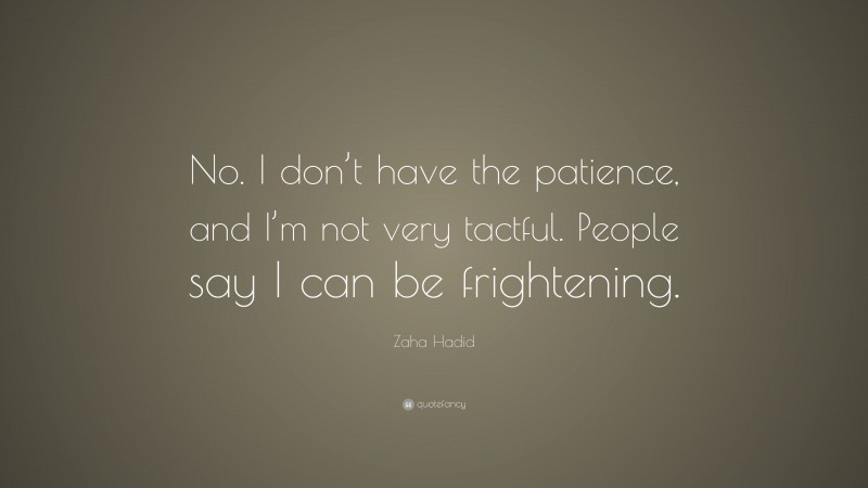 """Zaha Hadid Quote: """"No. I don't have the patience, and I'm not very tactful. People say I can be frightening."""""""