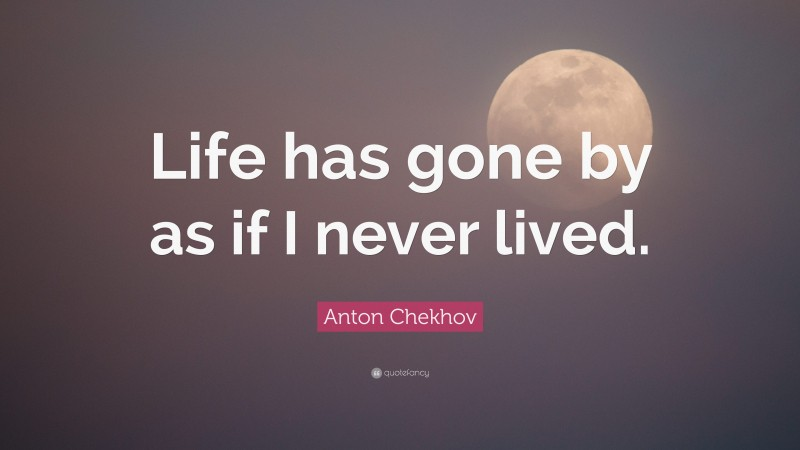 """Anton Chekhov Quote: """"Life has gone by as if I never lived."""""""