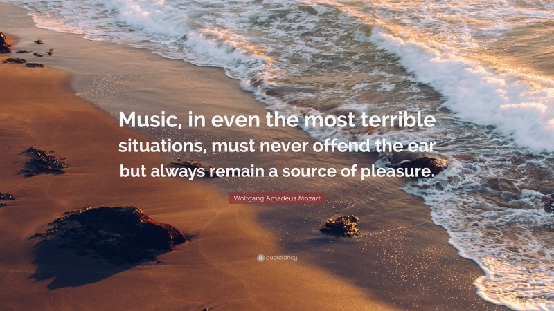"""Wolfgang Amadeus Mozart Quote: """"Music, in even the most terrible situations, must never offend the ear but always remain a source of pleasure."""""""