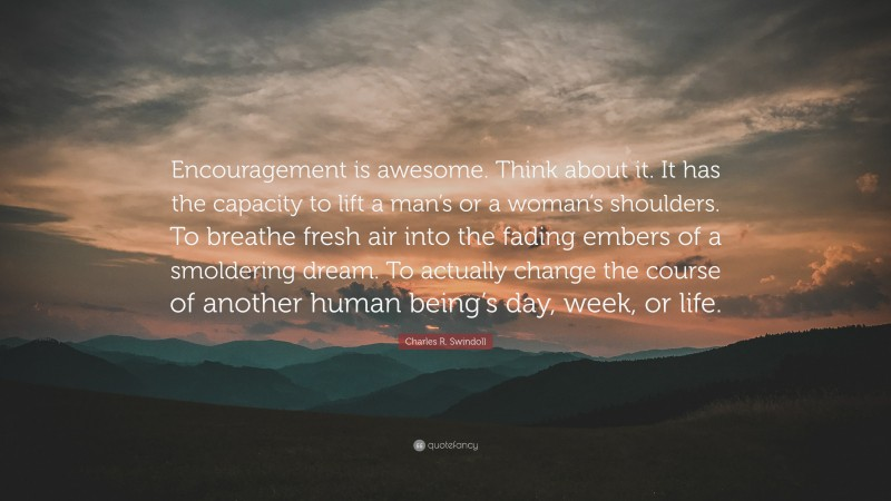 """Charles R. Swindoll Quote: """"Encouragement is awesome. Think about it. It has the capacity to lift a man's or a woman's shoulders. To breathe fresh air into the fading embers of a smoldering dream. To actually change the course of another human being's day, week, or life."""""""