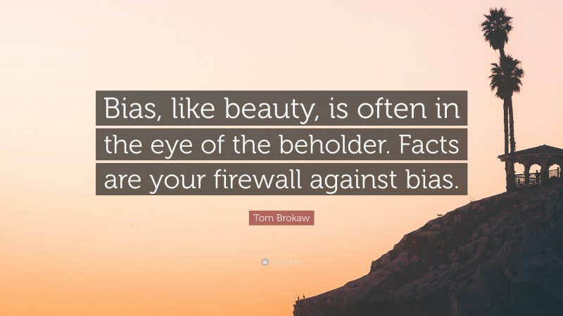 """Tom Brokaw Quote: """"Bias, like beauty, is often in the eye of the beholder. Facts are your firewall against bias."""""""