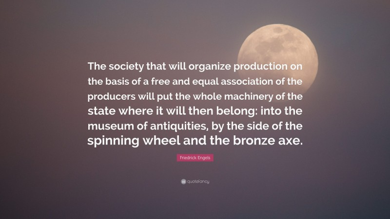 """Friedrick Engels Quote: """"The society that will organize production on the basis of a free and equal association of the producers will put the whole machinery of the state where it will then belong: into the museum of antiquities, by the side of the spinning wheel and the bronze axe."""""""