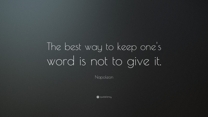 """Napoleon Quote: """"The best way to keep one's word is not to give it."""""""