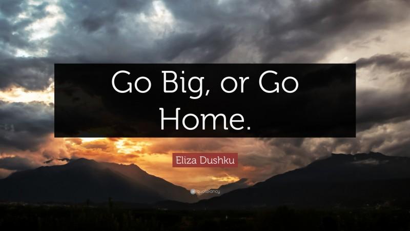 "Eliza Dushku Quote: ""Go Big, or Go Home."""