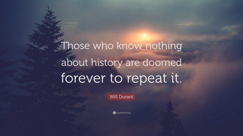 """Will Durant Quote: """"Those who know nothing about history are doomed forever to repeat it."""""""