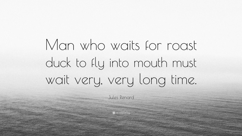 """Jules Renard Quote: """"Man who waits for roast duck to fly into mouth must wait very, very long time."""""""