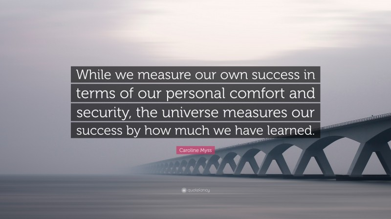"""Caroline Myss Quote: """"While we measure our own success in terms of our personal comfort and security, the universe measures our success by how much we have learned."""""""